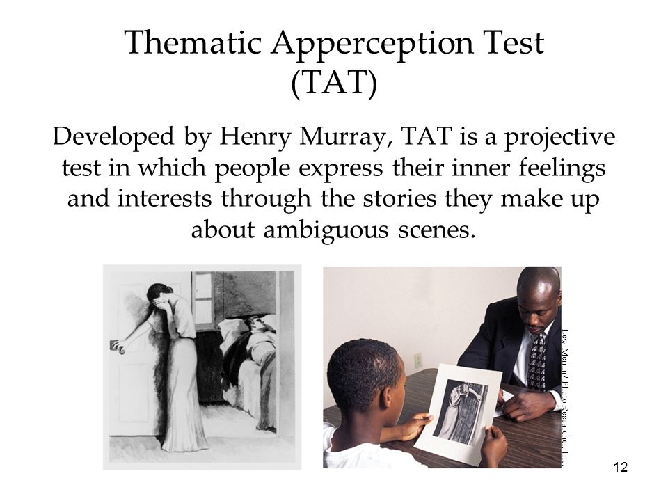 12 Thematic Apperception Test (TAT) Developed by Henry Murray, TAT is a projective test in which people express their inner feelings and interests through the stories they make up about ambiguous scenes.