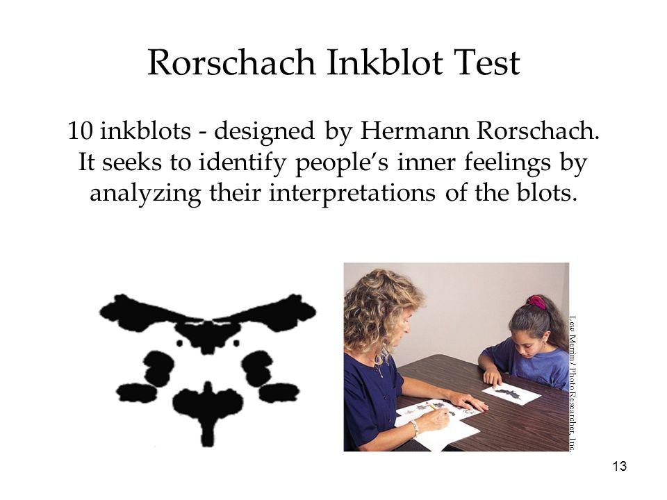 13 Rorschach Inkblot Test 10 inkblots - designed by Hermann Rorschach. It seeks to identify people's inner feelings by analyzing their interpretations