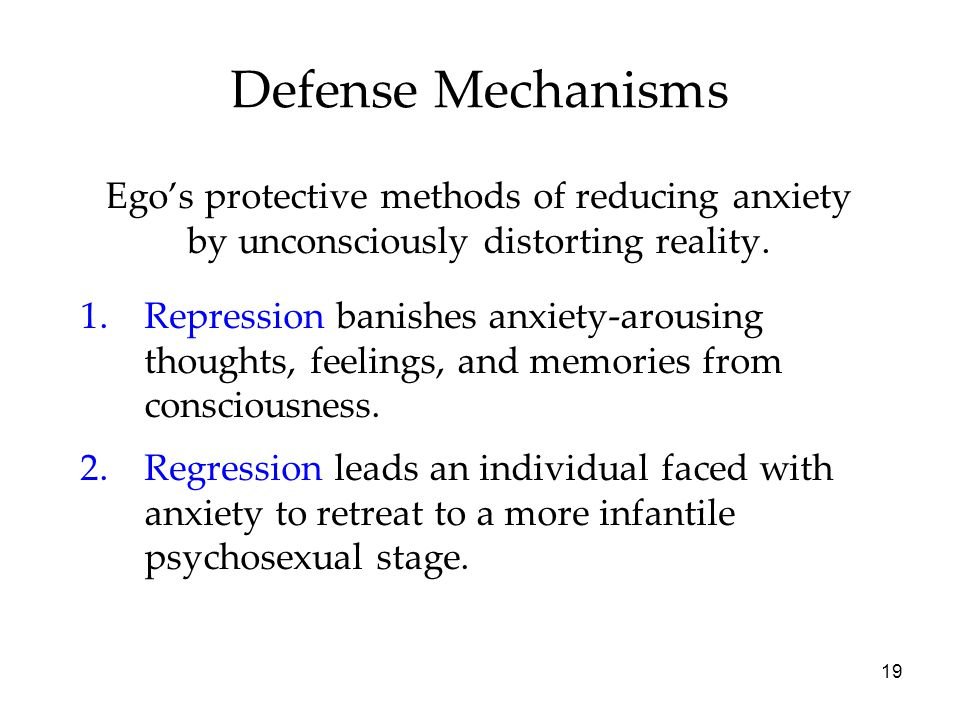 19 Defense Mechanisms Ego's protective methods of reducing anxiety by unconsciously distorting reality.