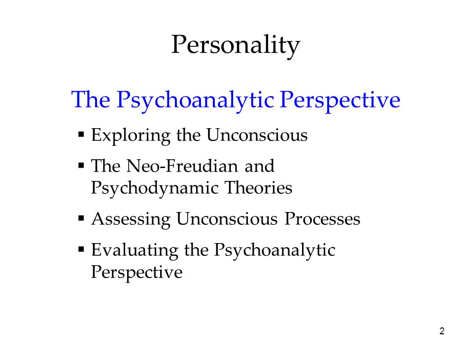 2 Personality The Psychoanalytic Perspective  Exploring the Unconscious  The Neo-Freudian and Psychodynamic Theories  Assessing Unconscious Processes  Evaluating the Psychoanalytic Perspective
