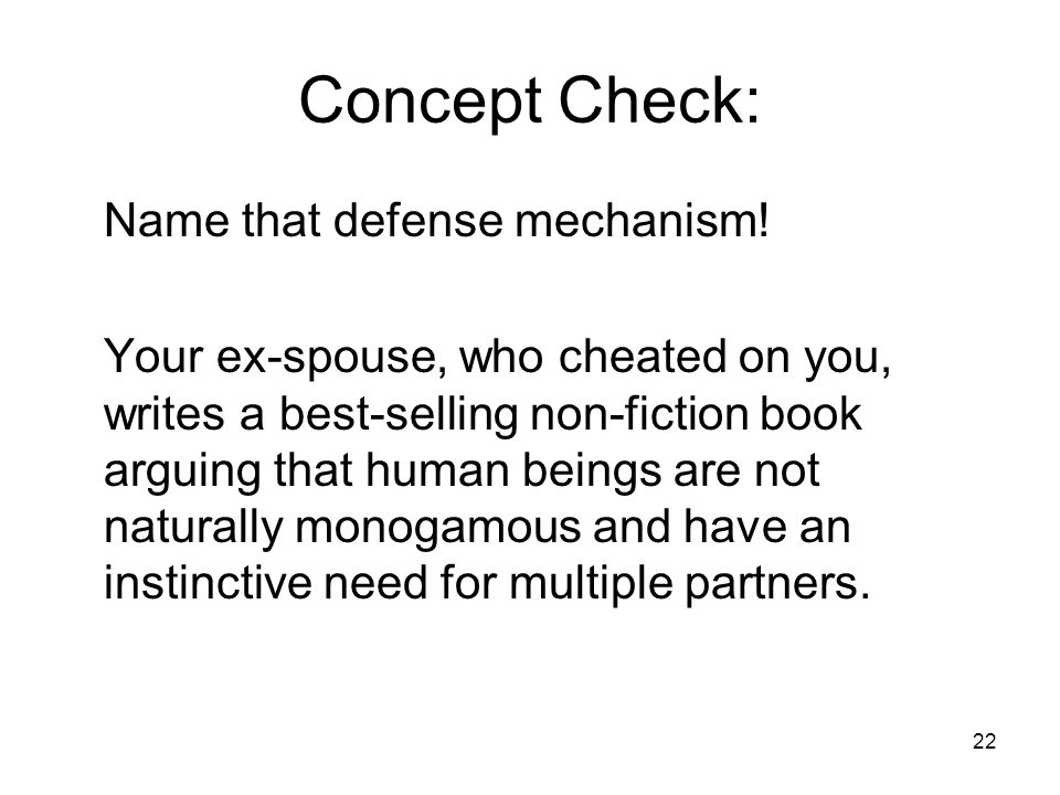 22 Concept Check: Name that defense mechanism! Your ex-spouse, who cheated on you, writes a best-selling non-fiction book arguing that human beings ar