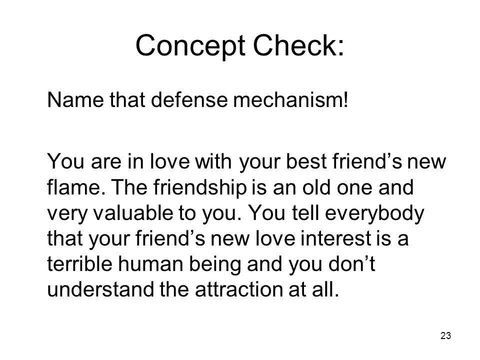 23 Concept Check: Name that defense mechanism.You are in love with your best friend's new flame.