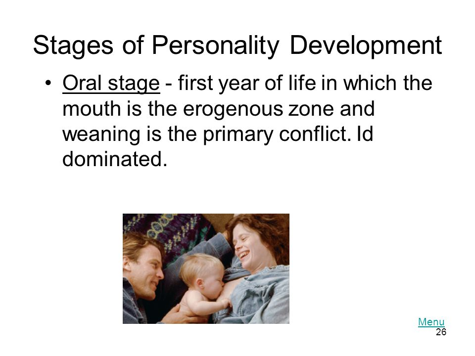 26 Stages of Personality Development Oral stage - first year of life in which the mouth is the erogenous zone and weaning is the primary conflict.