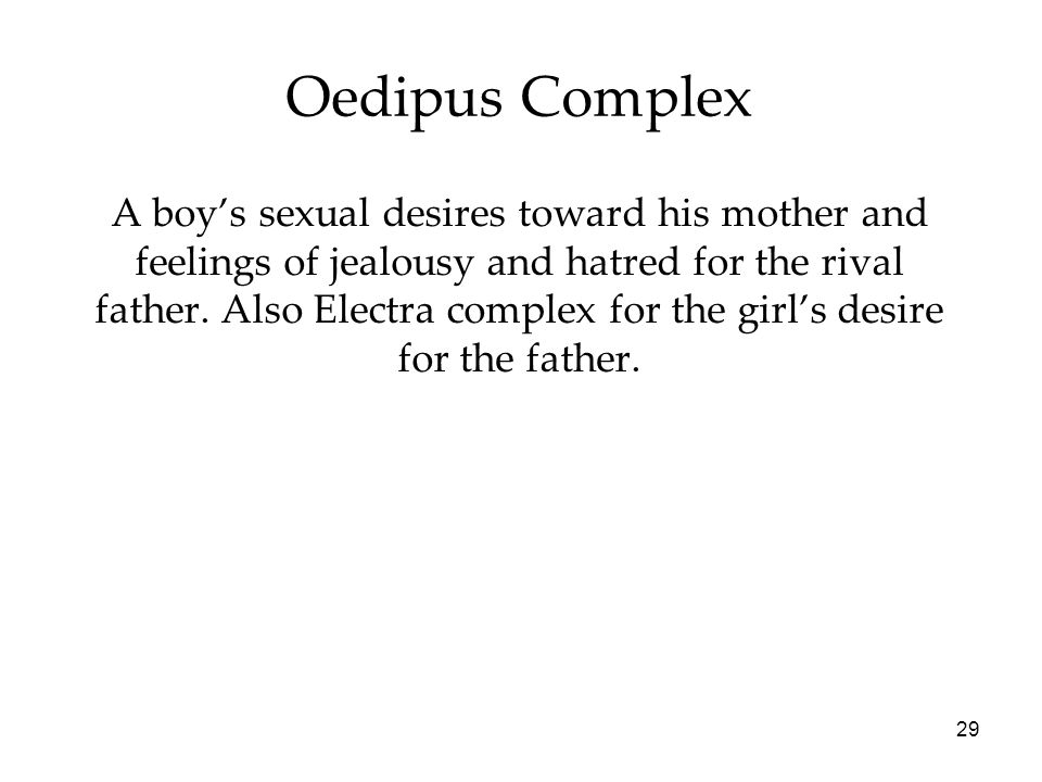 29 Oedipus Complex A boy's sexual desires toward his mother and feelings of jealousy and hatred for the rival father.