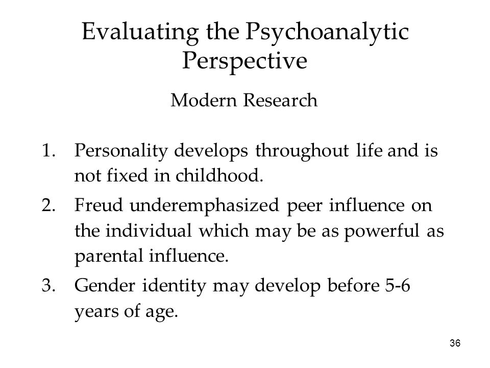 36 Evaluating the Psychoanalytic Perspective 1.Personality develops throughout life and is not fixed in childhood. 2.Freud underemphasized peer influe
