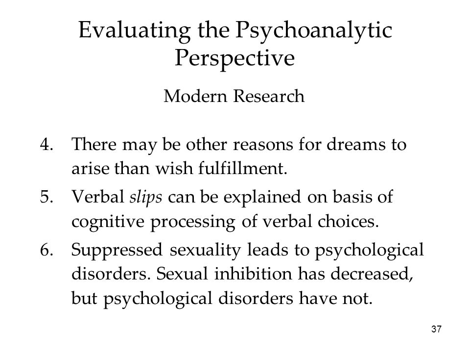 37 Evaluating the Psychoanalytic Perspective 4.There may be other reasons for dreams to arise than wish fulfillment.