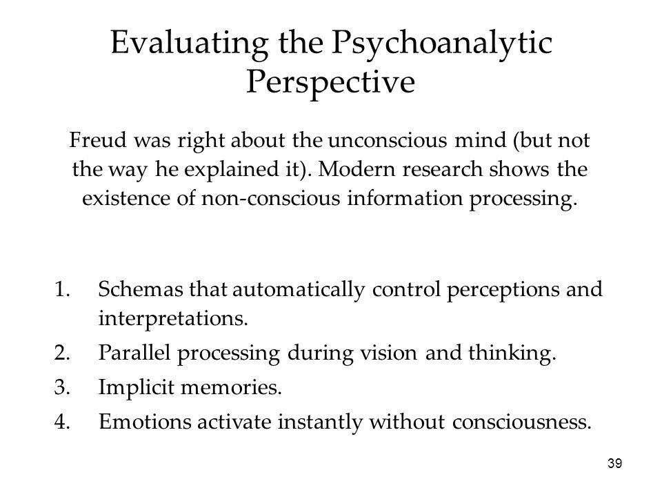 39 Evaluating the Psychoanalytic Perspective Freud was right about the unconscious mind (but not the way he explained it).