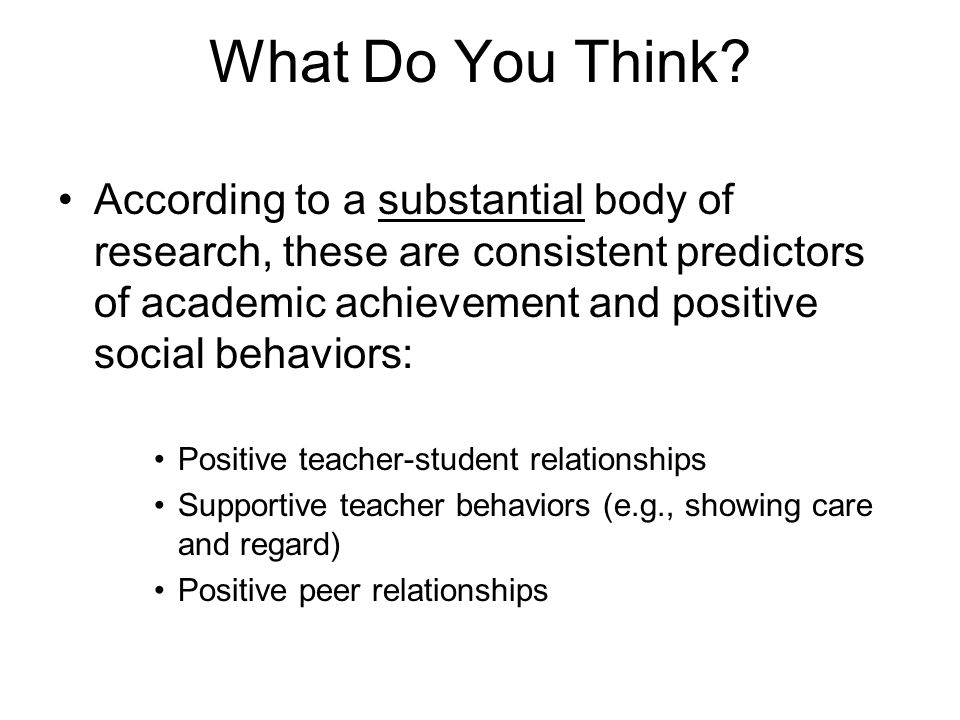 Just a Couple Examples of the Impact of Positive Teacher Relationships Students are more likely to be resilient to risk factors when they perceive having supportive teachers (e.g., Loukas & Robinson, 2004) Students are less likely to be truant, develop depressive systems, or engage in antisocial behaviors (e.g., Roeser & Eccles, 1998) Children who experience conflicts with teachers in kindergarten are more likely to have negative behavior outcomes by eighth grade ( Hamre & Pianta, 2001 )