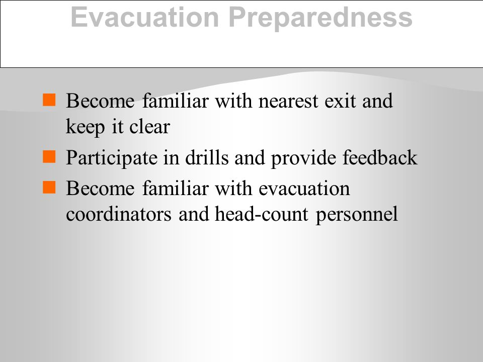 Evacuation Preparedness Become familiar with nearest exit and keep it clear Participate in drills and provide feedback Become familiar with evacuation