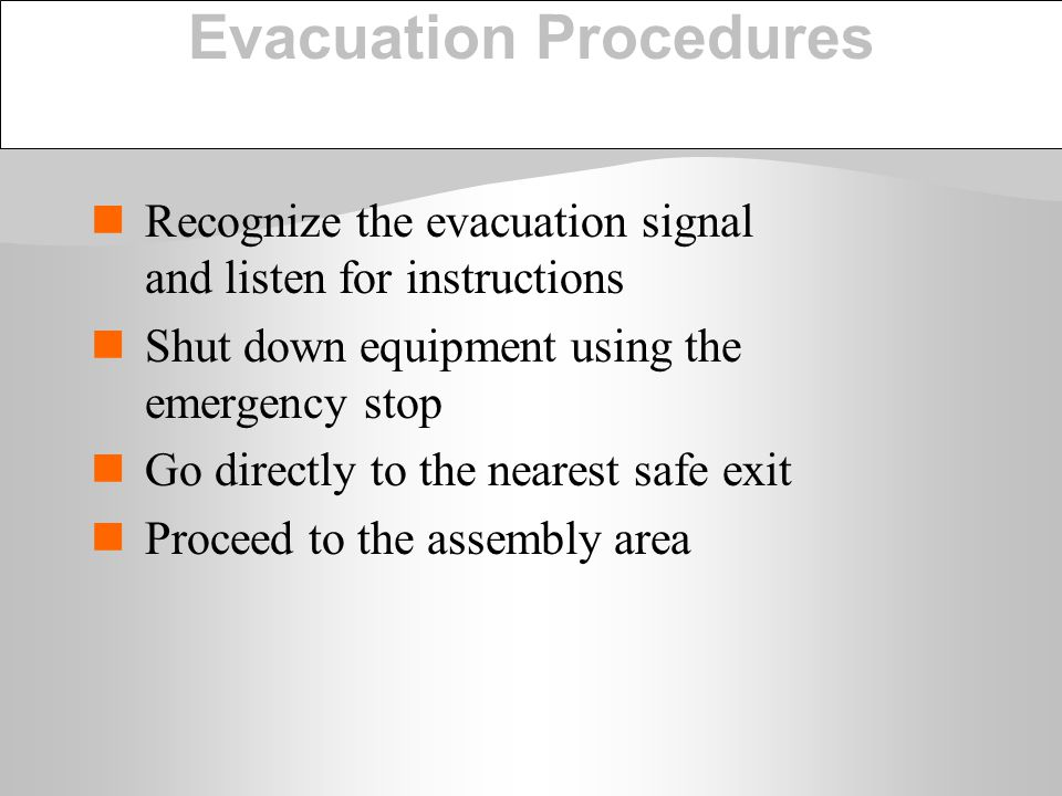 Evacuation Procedures Recognize the evacuation signal and listen for instructions Shut down equipment using the emergency stop Go directly to the near