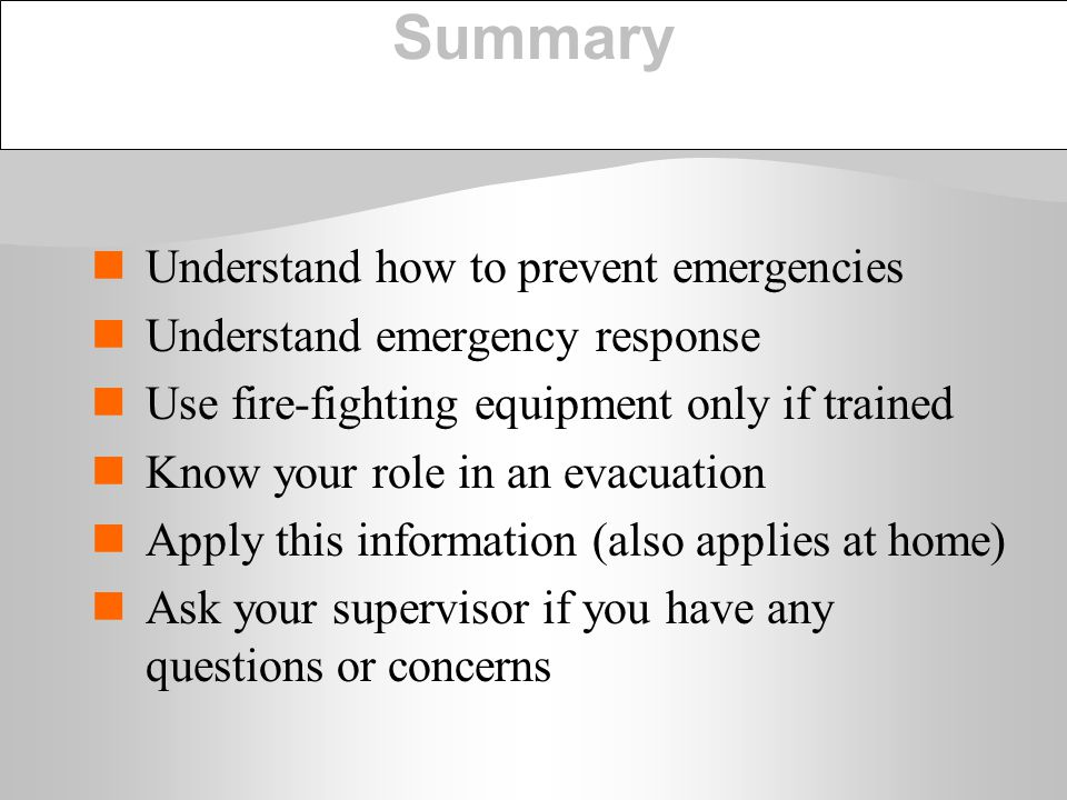 Summary Understand how to prevent emergencies Understand emergency response Use fire-fighting equipment only if trained Know your role in an evacuatio