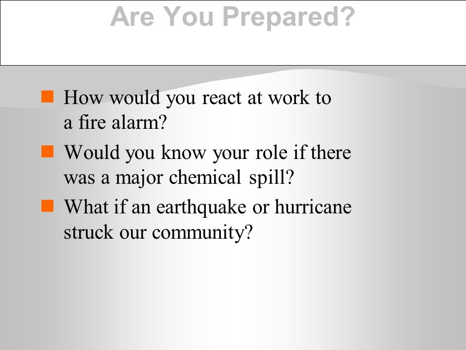 Are You Prepared? How would you react at work to a fire alarm? Would you know your role if there was a major chemical spill? What if an earthquake or