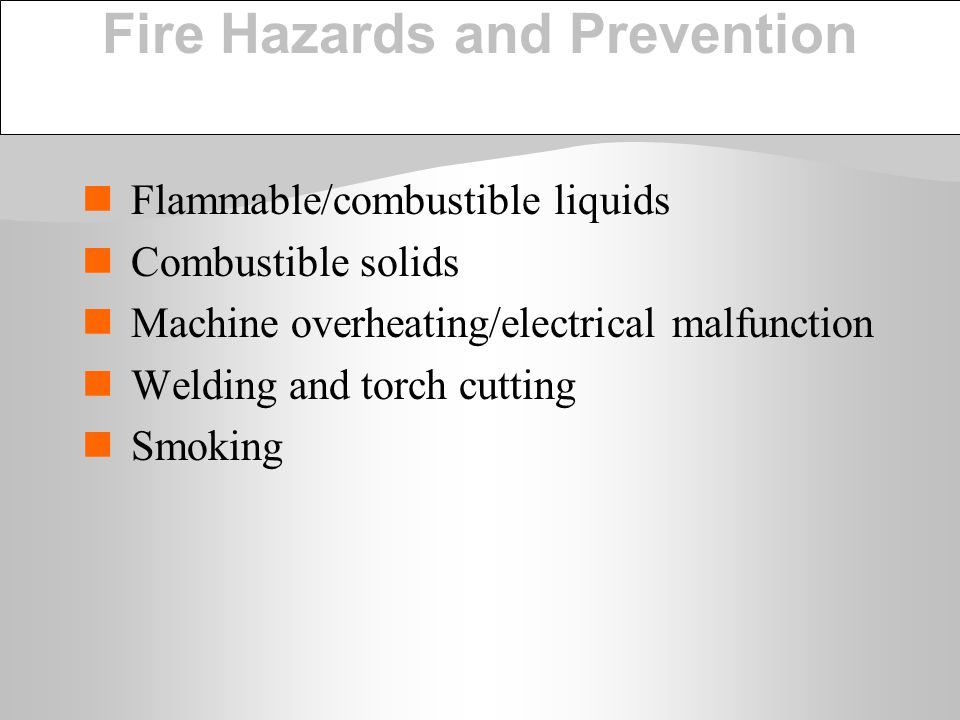 Fire Hazards and Prevention Flammable/combustible liquids Combustible solids Machine overheating/electrical malfunction Welding and torch cutting Smok