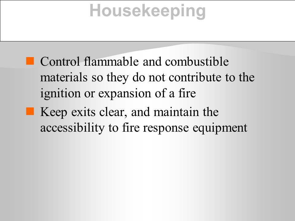 Housekeeping Control flammable and combustible materials so they do not contribute to the ignition or expansion of a fire Keep exits clear, and mainta