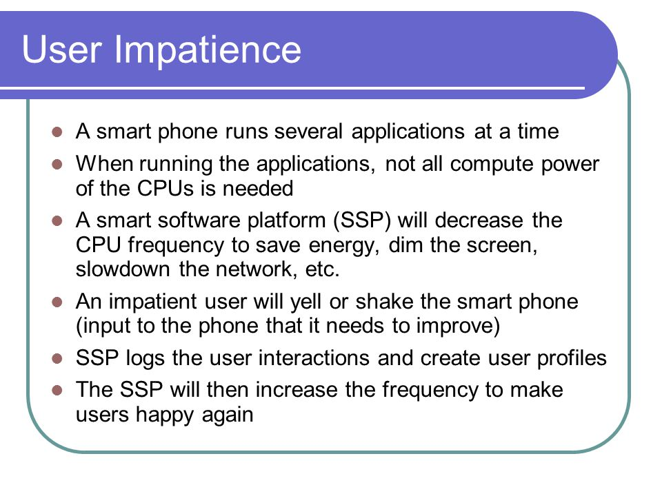 User Impatience A smart phone runs several applications at a time When running the applications, not all compute power of the CPUs is needed A smart software platform (SSP) will decrease the CPU frequency to save energy, dim the screen, slowdown the network, etc.