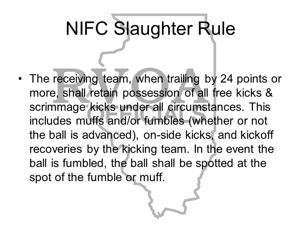 NIFC Slaughter Rule The receiving team, when trailing by 24 points or more, shall retain possession of all free kicks & scrimmage kicks under all circumstances.