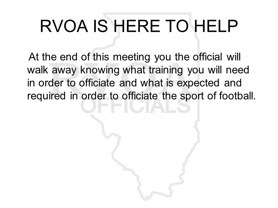RVOA IS HERE TO HELP At the end of this meeting you the official will walk away knowing what training you will need in order to officiate and what is expected and required in order to officiate the sport of football.