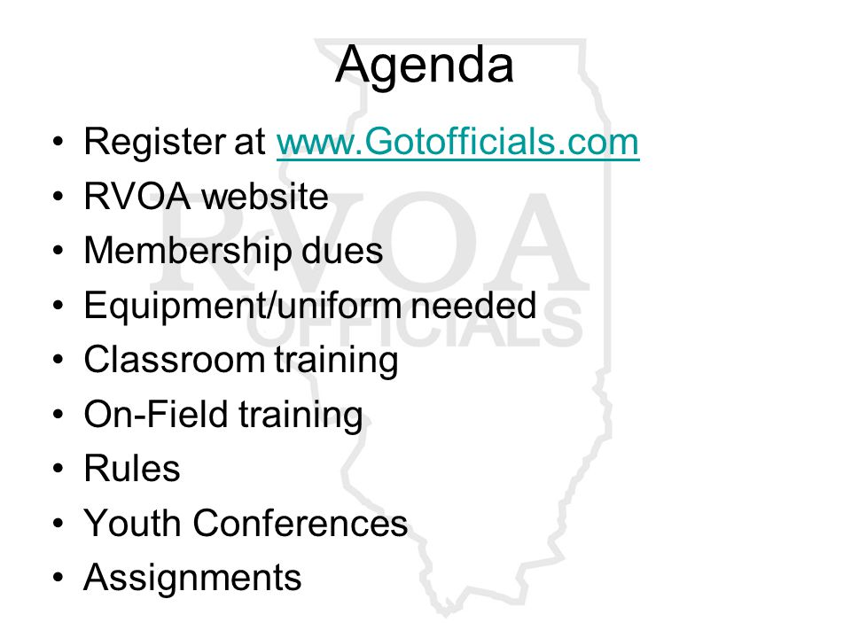 Agenda Register at www.Gotofficials.comwww.Gotofficials.com RVOA website Membership dues Equipment/uniform needed Classroom training On-Field training Rules Youth Conferences Assignments