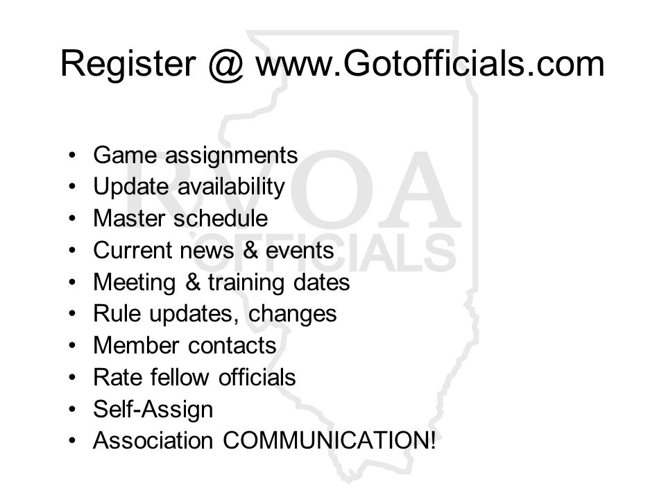 Register @ www.Gotofficials.com Game assignments Update availability Master schedule Current news & events Meeting & training dates Rule updates, changes Member contacts Rate fellow officials Self-Assign Association COMMUNICATION!