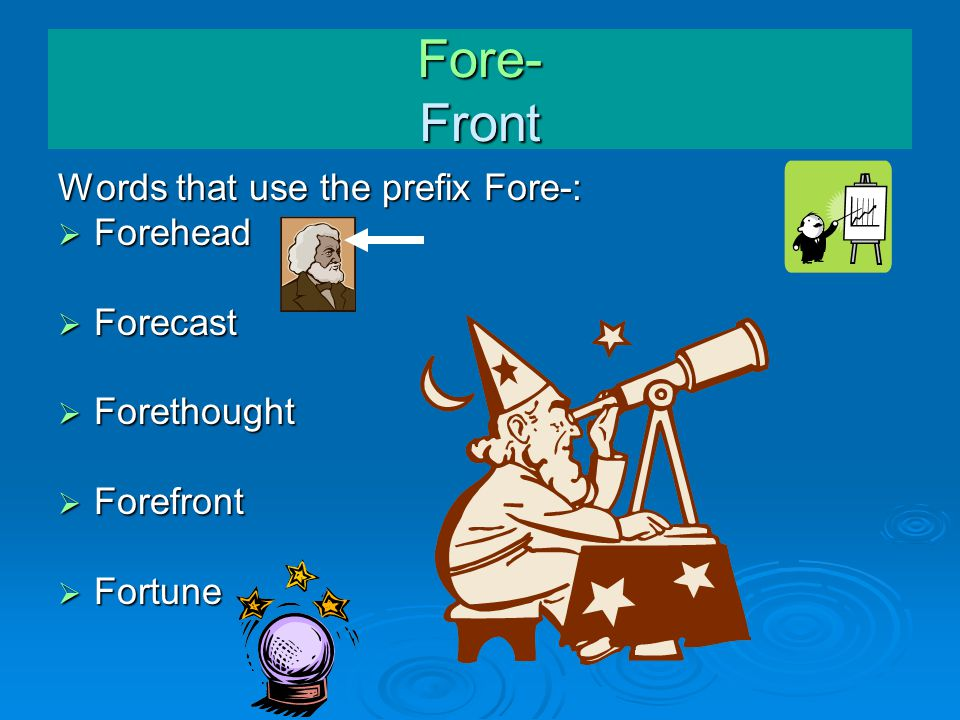 Fore- Front Words that use the prefix Fore-:  Forehead  Forecast  Forethought  Forefront  Fortune