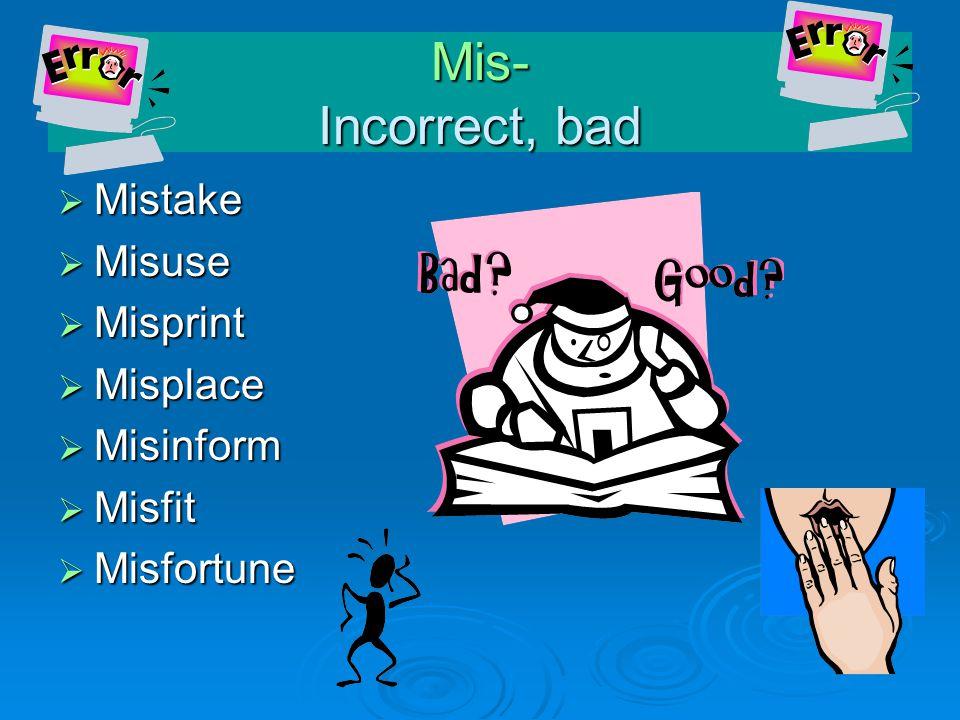  Mistake  Misuse  Misprint  Misplace  Misinform  Misfit  Misfortune Mis- Incorrect, bad