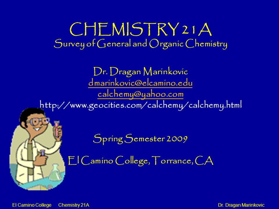 El Camino College Chemistry 21A Dr. Dragan Marinkovic CHEMISTRY 21A Survey of General and Organic Chemistry Dr. Dragan Marinkovic dmarinkovic@elcamino