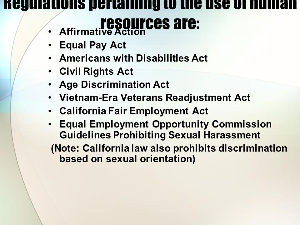 Regulations pertaining to the use of human resources are: Affirmative Action Equal Pay Act Americans with Disabilities Act Civil Rights Act Age Discrimination Act Vietnam-Era Veterans Readjustment Act California Fair Employment Act Equal Employment Opportunity Commission Guidelines Prohibiting Sexual Harassment (Note: California law also prohibits discrimination based on sexual orientation)
