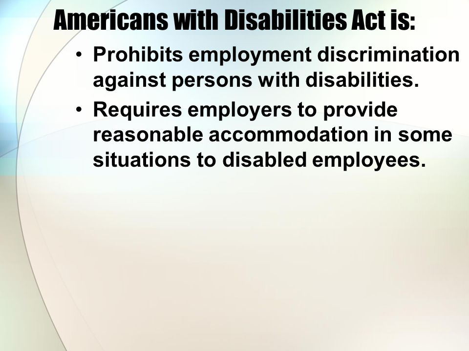 Americans with Disabilities Act is: Prohibits employment discrimination against persons with disabilities.