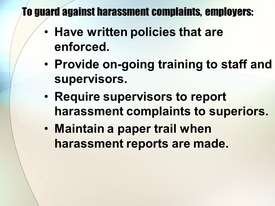 To guard against harassment complaints, employers: Have written policies that are enforced.