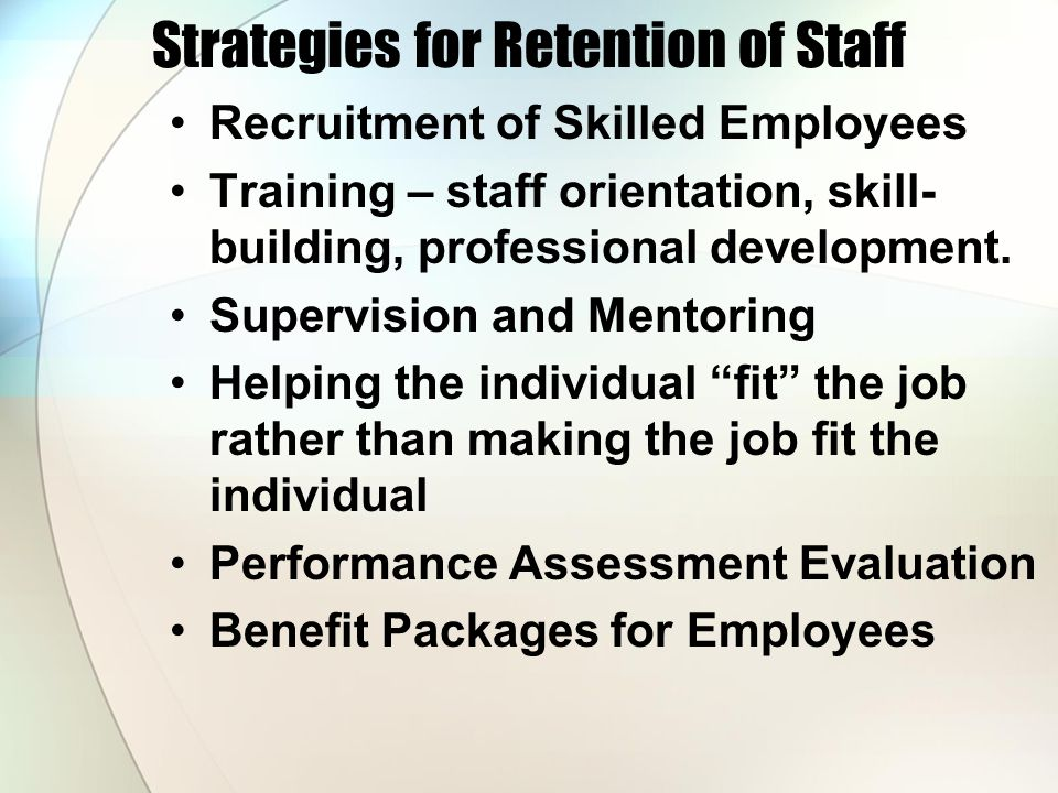 Strategies for Retention of Staff Recruitment of Skilled Employees Training – staff orientation, skill- building, professional development.