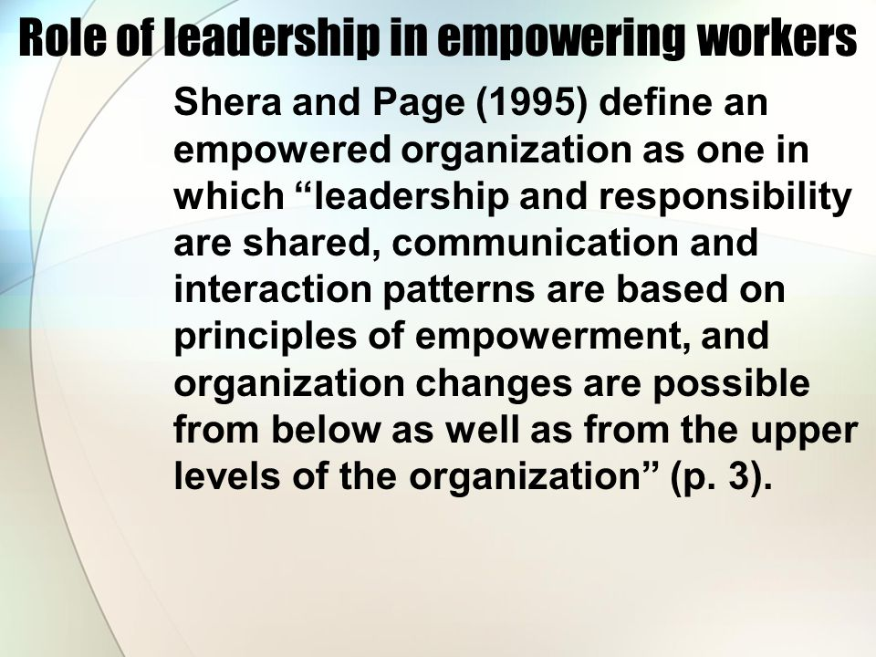 Role of leadership in empowering workers Shera and Page (1995) define an empowered organization as one in which leadership and responsibility are shared, communication and interaction patterns are based on principles of empowerment, and organization changes are possible from below as well as from the upper levels of the organization (p.