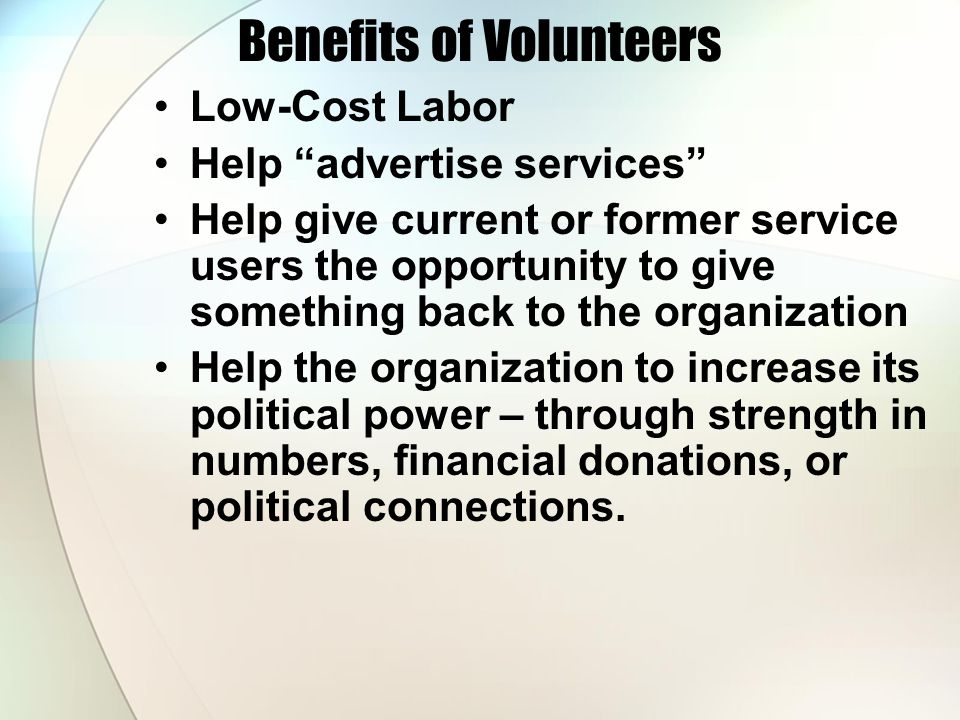 Benefits of Volunteers Low-Cost Labor Help advertise services Help give current or former service users the opportunity to give something back to the organization Help the organization to increase its political power – through strength in numbers, financial donations, or political connections.