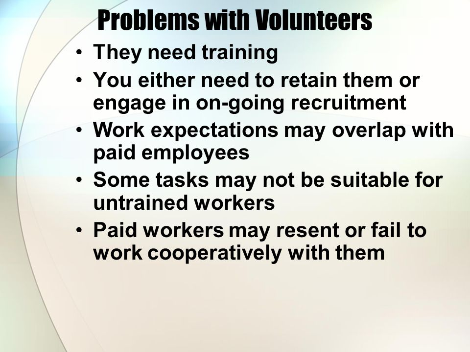 Problems with Volunteers They need training You either need to retain them or engage in on-going recruitment Work expectations may overlap with paid employees Some tasks may not be suitable for untrained workers Paid workers may resent or fail to work cooperatively with them