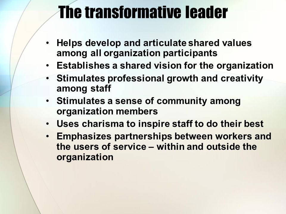 The transformative leader Helps develop and articulate shared values among all organization participants Establishes a shared vision for the organization Stimulates professional growth and creativity among staff Stimulates a sense of community among organization members Uses charisma to inspire staff to do their best Emphasizes partnerships between workers and the users of service – within and outside the organization