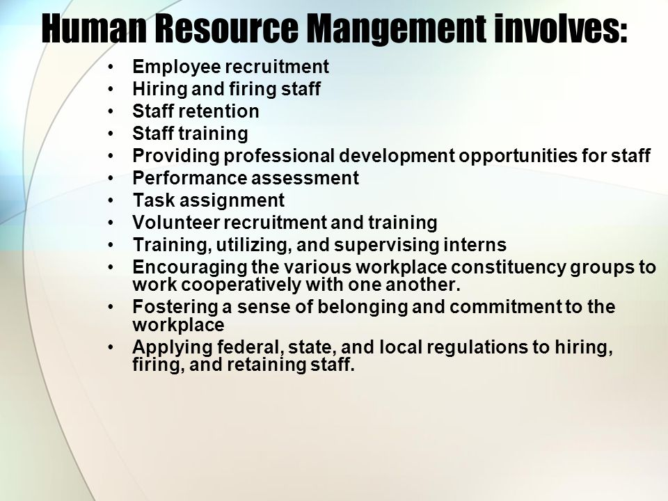 Human Resource Mangement involves: Employee recruitment Hiring and firing staff Staff retention Staff training Providing professional development opportunities for staff Performance assessment Task assignment Volunteer recruitment and training Training, utilizing, and supervising interns Encouraging the various workplace constituency groups to work cooperatively with one another.