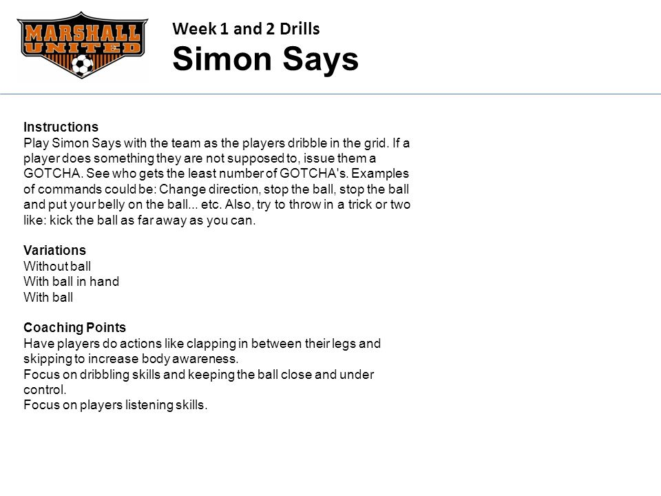 Week 1 and 2 Drills Simon Says Instructions Play Simon Says with the team as the players dribble in the grid. If a player does something they are not