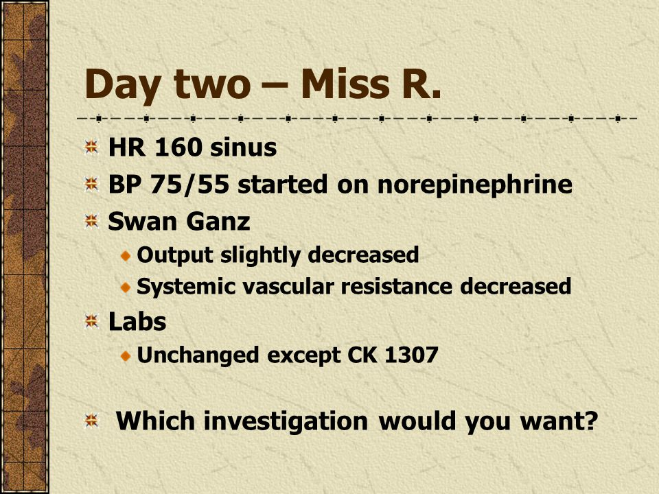 Day two – Miss R. HR 160 sinus BP 75/55 started on norepinephrine Swan Ganz Output slightly decreased Systemic vascular resistance decreased Labs Unch