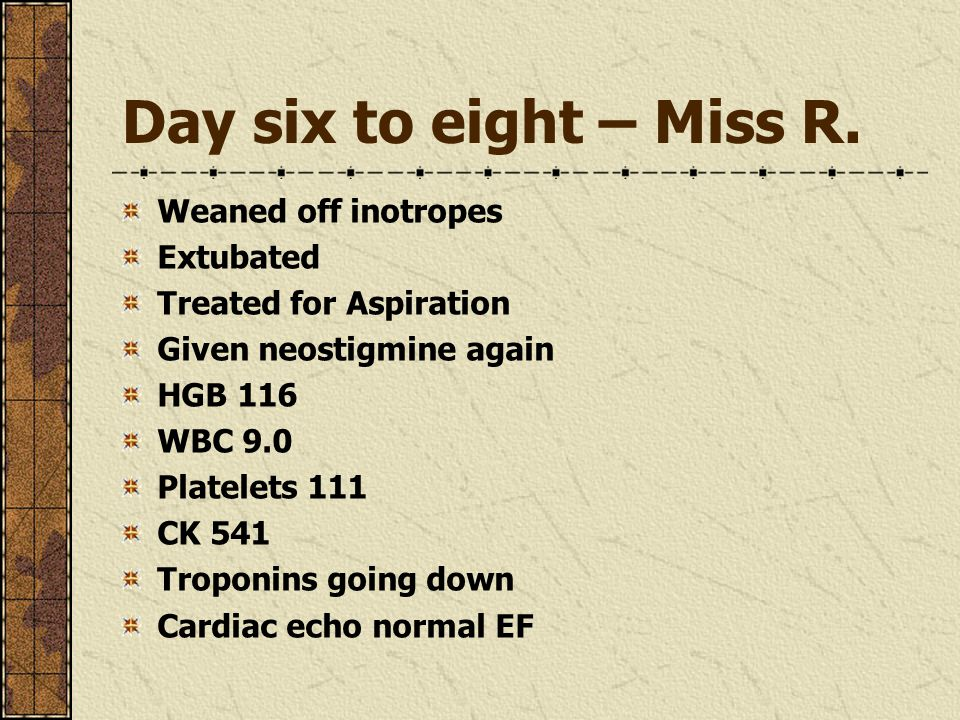 Day six to eight – Miss R. Weaned off inotropes Extubated Treated for Aspiration Given neostigmine again HGB 116 WBC 9.0 Platelets 111 CK 541 Troponin