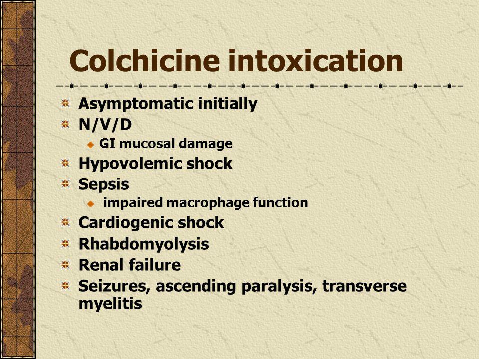 Colchicine intoxication Asymptomatic initially N/V/D GI mucosal damage Hypovolemic shock Sepsis impaired macrophage function Cardiogenic shock Rhabdomyolysis Renal failure Seizures, ascending paralysis, transverse myelitis