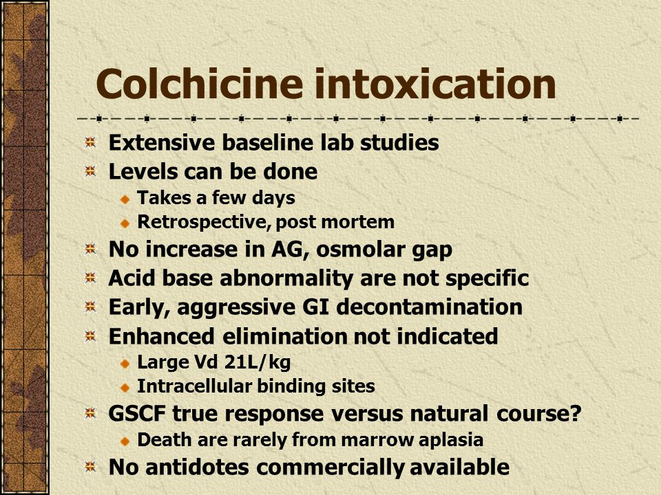 Colchicine intoxication Extensive baseline lab studies Levels can be done Takes a few days Retrospective, post mortem No increase in AG, osmolar gap Acid base abnormality are not specific Early, aggressive GI decontamination Enhanced elimination not indicated Large Vd 21L/kg Intracellular binding sites GSCF true response versus natural course.