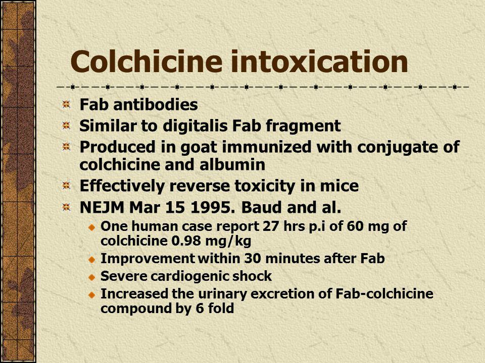 Colchicine intoxication Fab antibodies Similar to digitalis Fab fragment Produced in goat immunized with conjugate of colchicine and albumin Effectively reverse toxicity in mice NEJM Mar 15 1995.