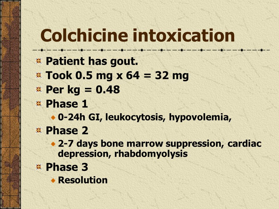 Colchicine intoxication Patient has gout. Took 0.5 mg x 64 = 32 mg Per kg = 0.48 Phase 1 0-24h GI, leukocytosis, hypovolemia, Phase 2 2-7 days bone ma