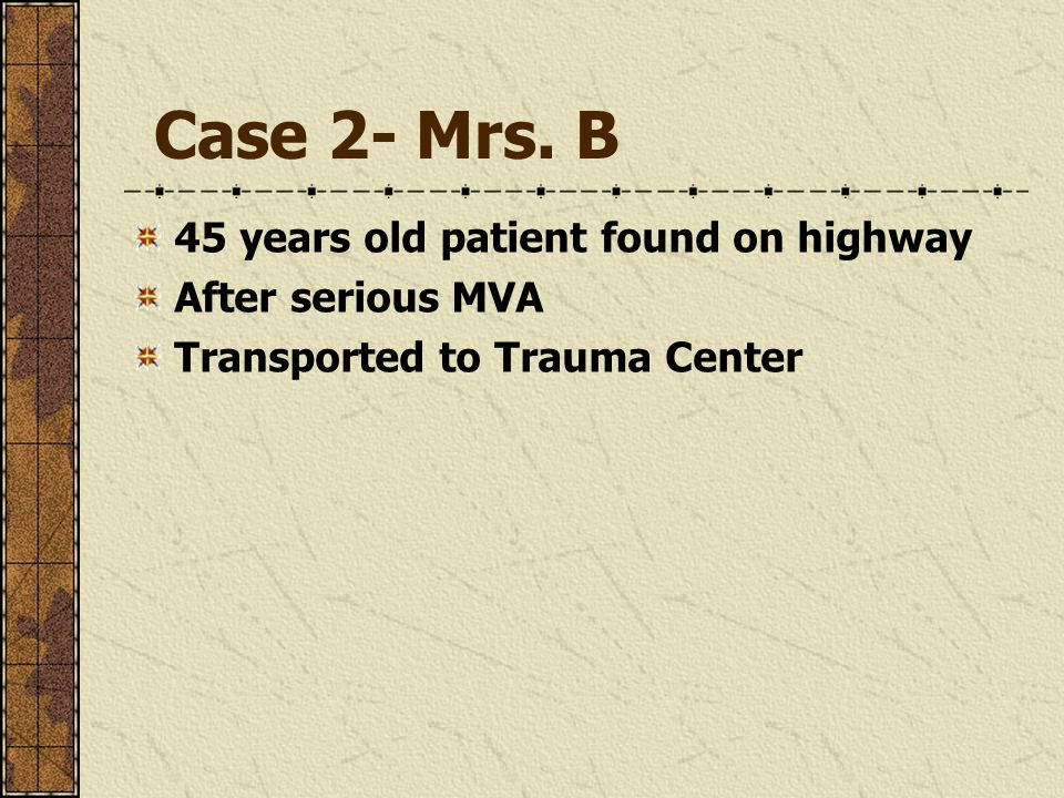 Case 2- Mrs. B 45 years old patient found on highway After serious MVA Transported to Trauma Center