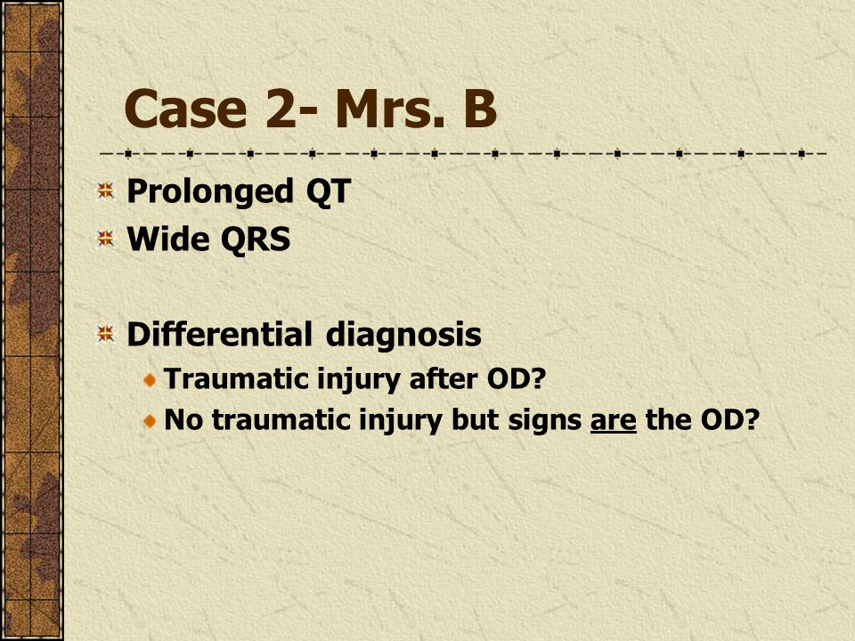 Case 2- Mrs. B Prolonged QT Wide QRS Differential diagnosis Traumatic injury after OD? No traumatic injury but signs are the OD?