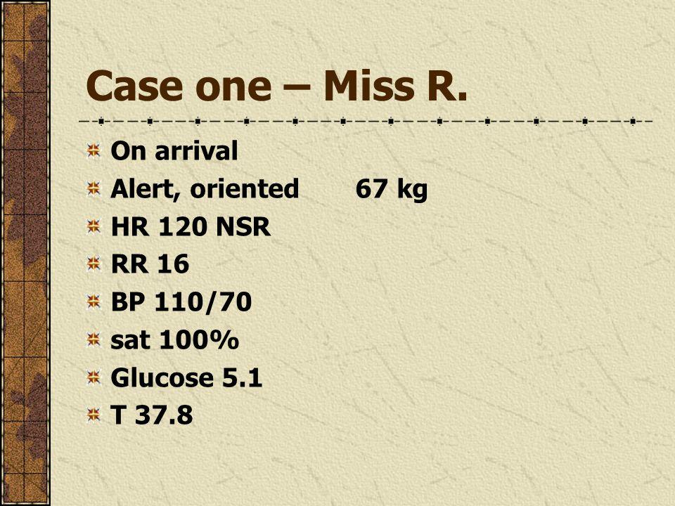Case one – Miss R. On arrival Alert, oriented67 kg HR 120 NSR RR 16 BP 110/70 sat 100% Glucose 5.1 T 37.8