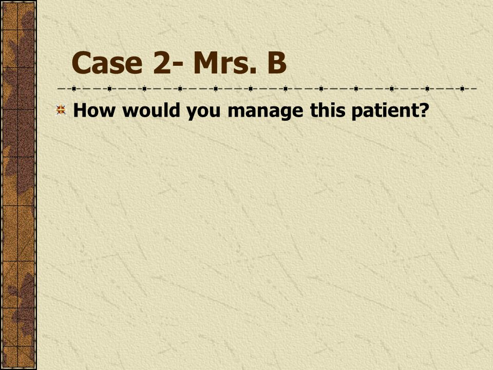Case 2- Mrs. B How would you manage this patient?