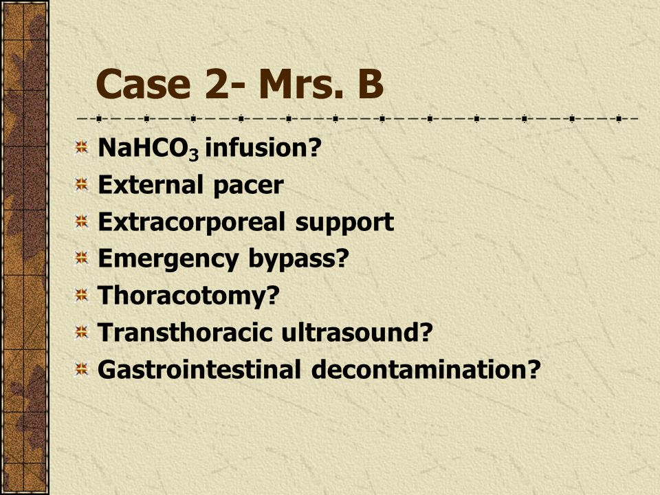 Case 2- Mrs. B NaHCO 3 infusion. External pacer Extracorporeal support Emergency bypass.