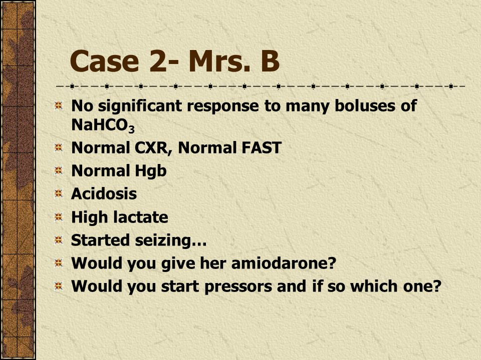 Case 2- Mrs. B No significant response to many boluses of NaHCO 3 Normal CXR, Normal FAST Normal Hgb Acidosis High lactate Started seizing… Would you