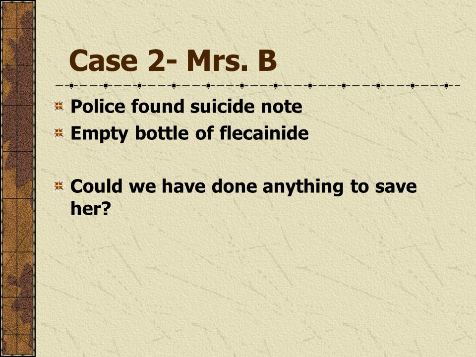 Case 2- Mrs. B Police found suicide note Empty bottle of flecainide Could we have done anything to save her?