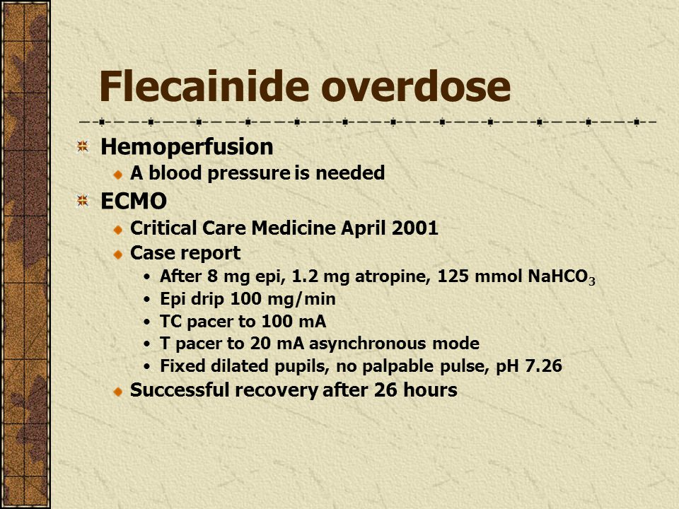 Flecainide overdose Hemoperfusion A blood pressure is needed ECMO Critical Care Medicine April 2001 Case report After 8 mg epi, 1.2 mg atropine, 125 m